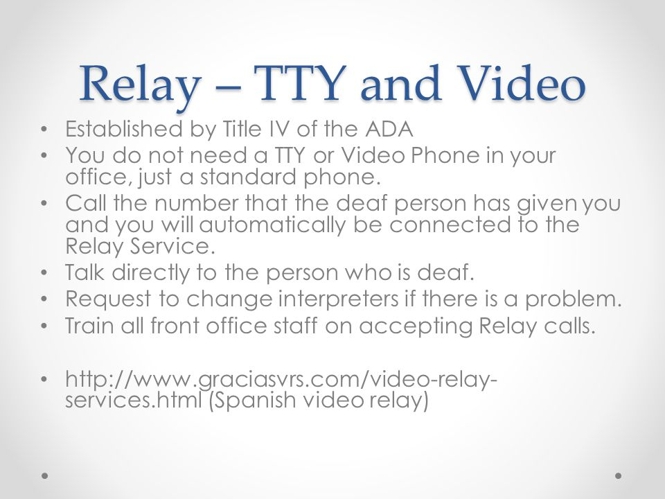 Relay – TTY and Video Established by Title IV of the ADA You do not need a TTY or Video Phone in your office, just a standard phone.
