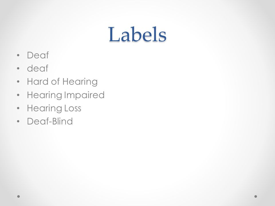Labels Deaf deaf Hard of Hearing Hearing Impaired Hearing Loss Deaf-Blind