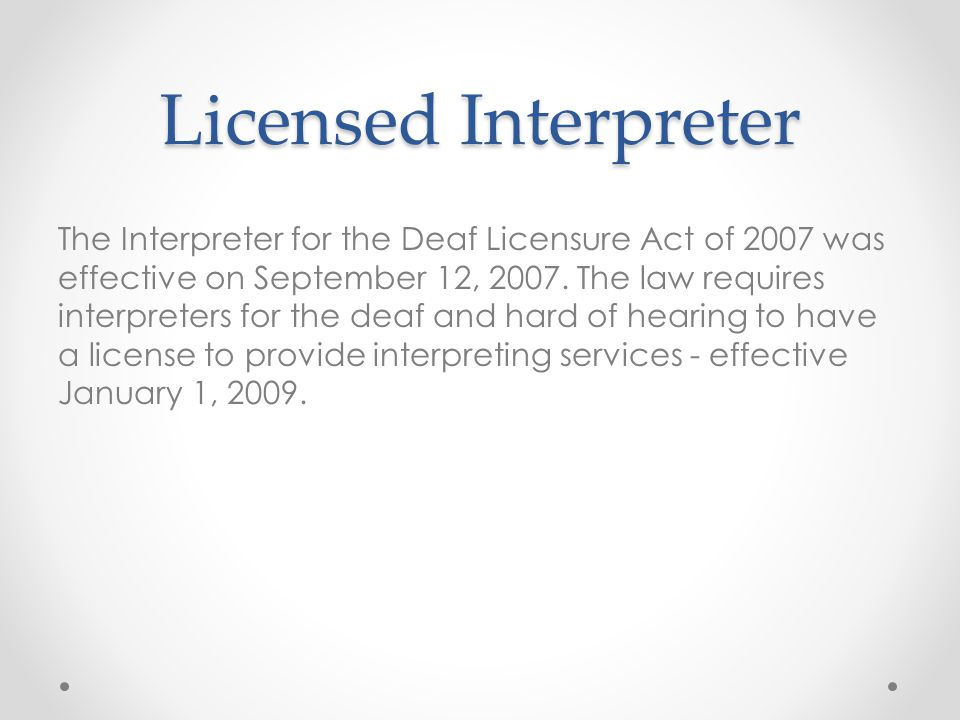 Licensed Interpreter The Interpreter for the Deaf Licensure Act of 2007 was effective on September 12, 2007.