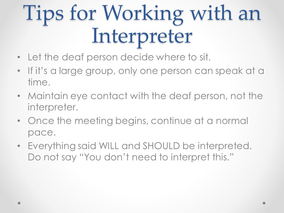 Tips for Working with an Interpreter Let the deaf person decide where to sit.