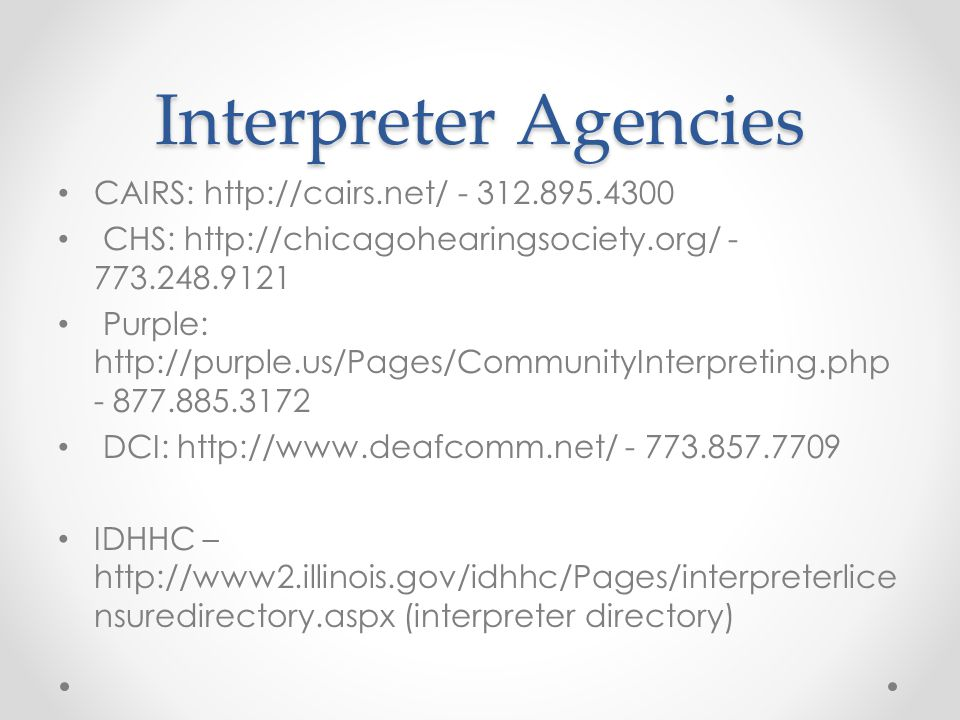 Interpreter Agencies CAIRS: http://cairs.net/ - 312.895.4300 CHS: http://chicagohearingsociety.org/ - 773.248.9121 Purple: http://purple.us/Pages/CommunityInterpreting.php - 877.885.3172 DCI: http://www.deafcomm.net/ - 773.857.7709 IDHHC – http://www2.illinois.gov/idhhc/Pages/interpreterlice nsuredirectory.aspx (interpreter directory)