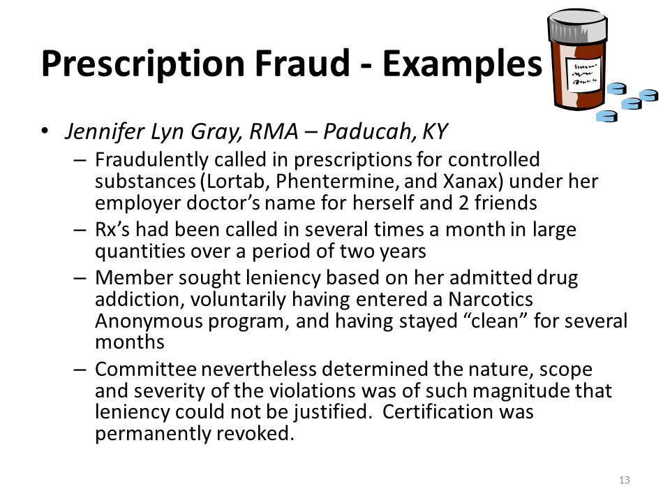 Prescription Fraud - Examples Jennifer Lyn Gray, RMA – Paducah, KY – Fraudulently called in prescriptions for controlled substances (Lortab, Phentermine, and Xanax) under her employer doctor's name for herself and 2 friends – Rx's had been called in several times a month in large quantities over a period of two years – Member sought leniency based on her admitted drug addiction, voluntarily having entered a Narcotics Anonymous program, and having stayed clean for several months – Committee nevertheless determined the nature, scope and severity of the violations was of such magnitude that leniency could not be justified.