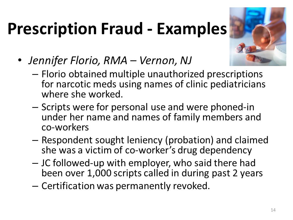 Prescription Fraud - Examples Jennifer Florio, RMA – Vernon, NJ – Florio obtained multiple unauthorized prescriptions for narcotic meds using names of clinic pediatricians where she worked.