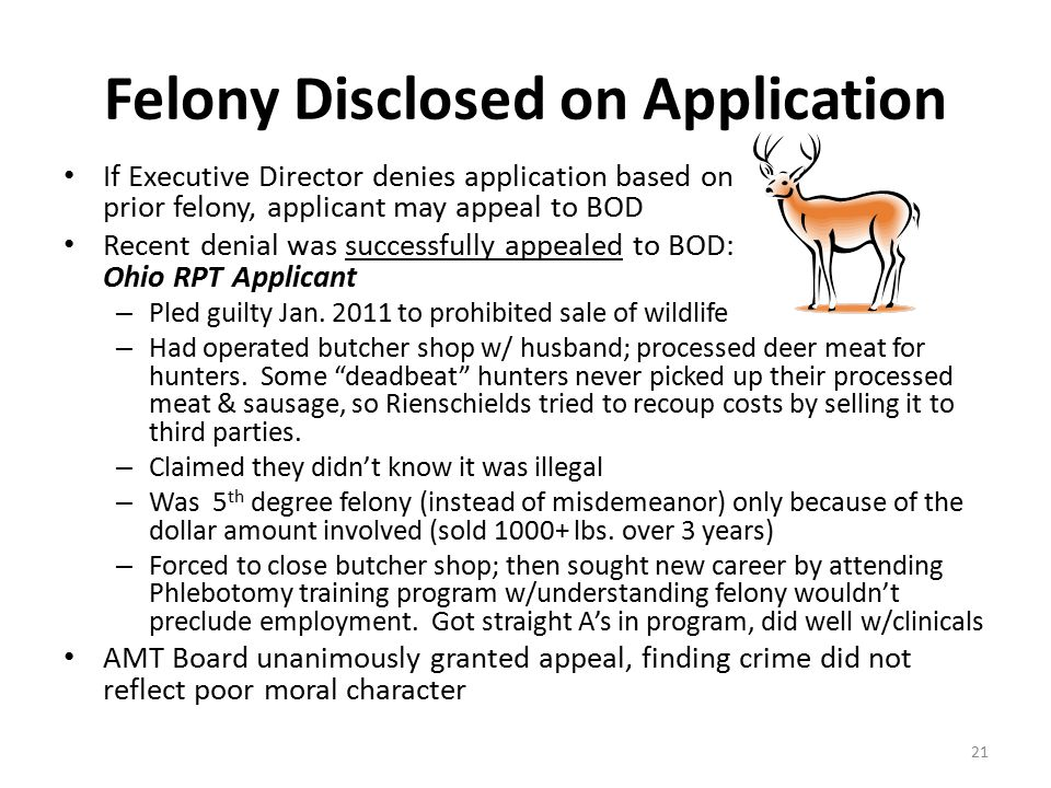 Felony Disclosed on Application If Executive Director denies application based on prior felony, applicant may appeal to BOD Recent denial was successfully appealed to BOD: Ohio RPT Applicant – Pled guilty Jan.
