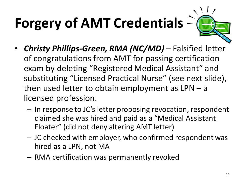 Forgery of AMT Credentials Christy Phillips-Green, RMA (NC/MD) – Falsified letter of congratulations from AMT for passing certification exam by deleting Registered Medical Assistant and substituting Licensed Practical Nurse (see next slide), then used letter to obtain employment as LPN – a licensed profession.