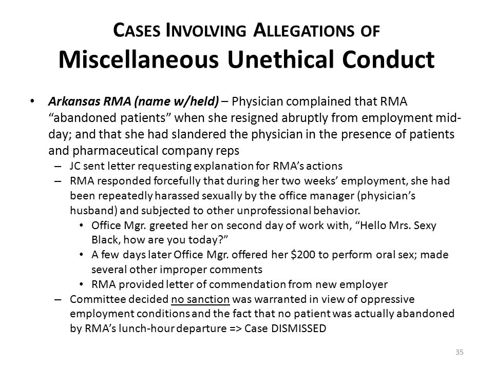 C ASES I NVOLVING A LLEGATIONS OF Miscellaneous Unethical Conduct 35 Arkansas RMA (name w/held) – Physician complained that RMA abandoned patients when she resigned abruptly from employment mid- day; and that she had slandered the physician in the presence of patients and pharmaceutical company reps – JC sent letter requesting explanation for RMA's actions – RMA responded forcefully that during her two weeks' employment, she had been repeatedly harassed sexually by the office manager (physician's husband) and subjected to other unprofessional behavior.
