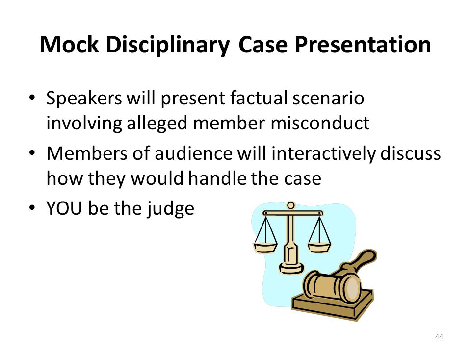 Mock Disciplinary Case Presentation Speakers will present factual scenario involving alleged member misconduct Members of audience will interactively discuss how they would handle the case YOU be the judge 44