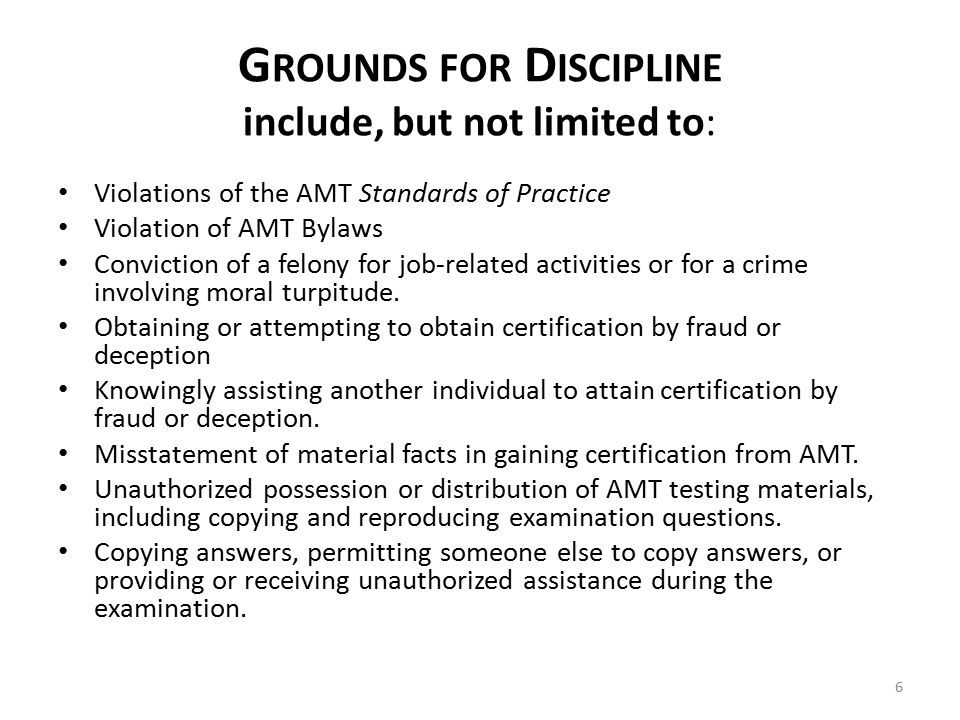 G ROUNDS FOR D ISCIPLINE include, but not limited to: Violations of the AMT Standards of Practice Violation of AMT Bylaws Conviction of a felony for job-related activities or for a crime involving moral turpitude.