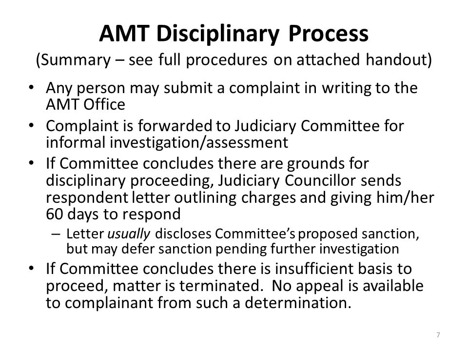 AMT Disciplinary Process (Summary – see full procedures on attached handout) Any person may submit a complaint in writing to the AMT Office Complaint is forwarded to Judiciary Committee for informal investigation/assessment If Committee concludes there are grounds for disciplinary proceeding, Judiciary Councillor sends respondent letter outlining charges and giving him/her 60 days to respond – Letter usually discloses Committee's proposed sanction, but may defer sanction pending further investigation If Committee concludes there is insufficient basis to proceed, matter is terminated.