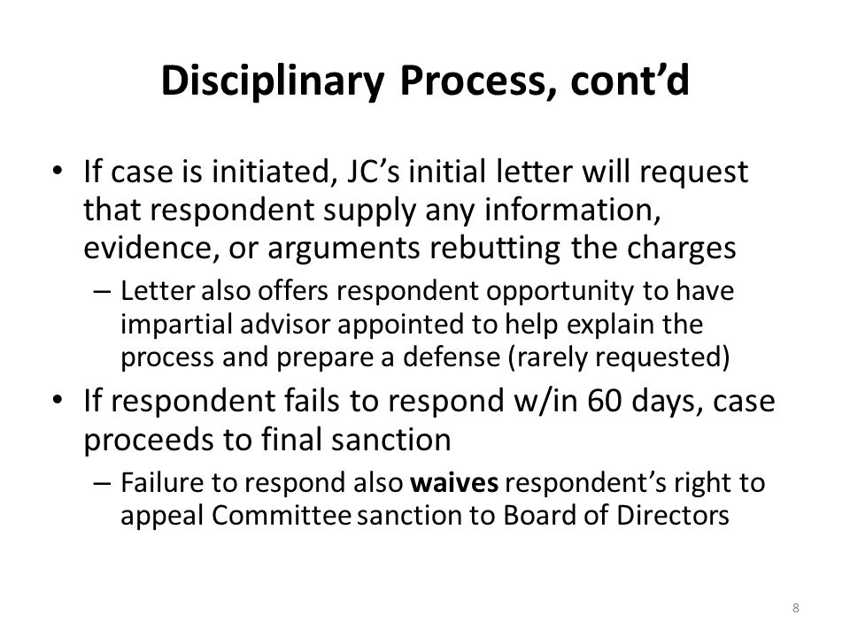 Disciplinary Process, cont'd If case is initiated, JC's initial letter will request that respondent supply any information, evidence, or arguments rebutting the charges – Letter also offers respondent opportunity to have impartial advisor appointed to help explain the process and prepare a defense (rarely requested) If respondent fails to respond w/in 60 days, case proceeds to final sanction – Failure to respond also waives respondent's right to appeal Committee sanction to Board of Directors 8