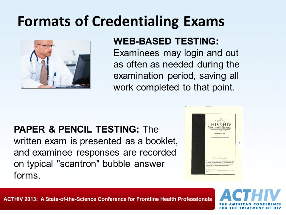 Formats of Credentialing Exams WEB-BASED TESTING: Examinees may login and out as often as needed during the examination period, saving all work completed to that point.