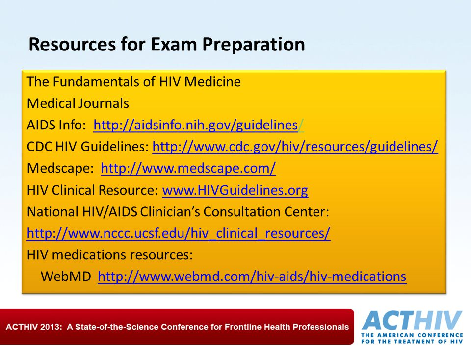 Resources for Exam Preparation The Fundamentals of HIV Medicine Medical Journals AIDS Info: http://aidsinfo.nih.gov/guidelines// CDC HIV Guidelines: http://www.cdc.gov/hiv/resources/guidelines/ Medscape: http://www.medscape.com/ HIV Clinical Resource: www.HIVGuidelines.org National HIV/AIDS Clinician's Consultation Center: http://www.nccc.ucsf.edu/hiv_clinical_resources/ HIV medications resources: WebMD http://www.webmd.com/hiv-aids/hiv-medications The Fundamentals of HIV Medicine Medical Journals AIDS Info: http://aidsinfo.nih.gov/guidelines// CDC HIV Guidelines: http://www.cdc.gov/hiv/resources/guidelines/ Medscape: http://www.medscape.com/ HIV Clinical Resource: www.HIVGuidelines.org National HIV/AIDS Clinician's Consultation Center: http://www.nccc.ucsf.edu/hiv_clinical_resources/ HIV medications resources: WebMD http://www.webmd.com/hiv-aids/hiv-medications