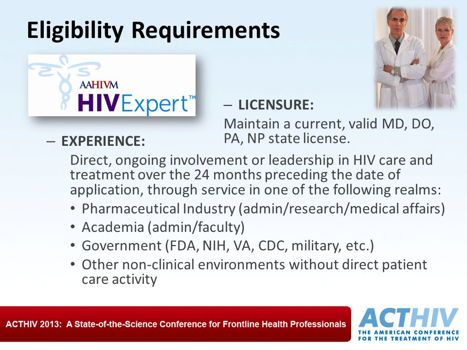 Eligibility Requirements – EXPERIENCE: Direct, ongoing involvement or leadership in HIV care and treatment over the 24 months preceding the date of application, through service in one of the following realms: Pharmaceutical Industry (admin/research/medical affairs) Academia (admin/faculty) Government (FDA, NIH, VA, CDC, military, etc.) Other non-clinical environments without direct patient care activity – LICENSURE: Maintain a current, valid MD, DO, PA, NP state license.