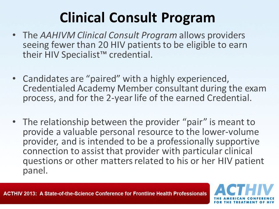 Clinical Consult Program The AAHIVM Clinical Consult Program allows providers seeing fewer than 20 HIV patients to be eligible to earn their HIV Specialist™ credential.