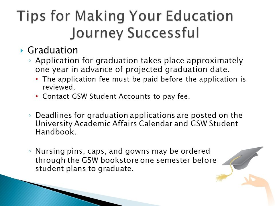  Graduation ◦ Application for graduation takes place approximately one year in advance of projected graduation date.