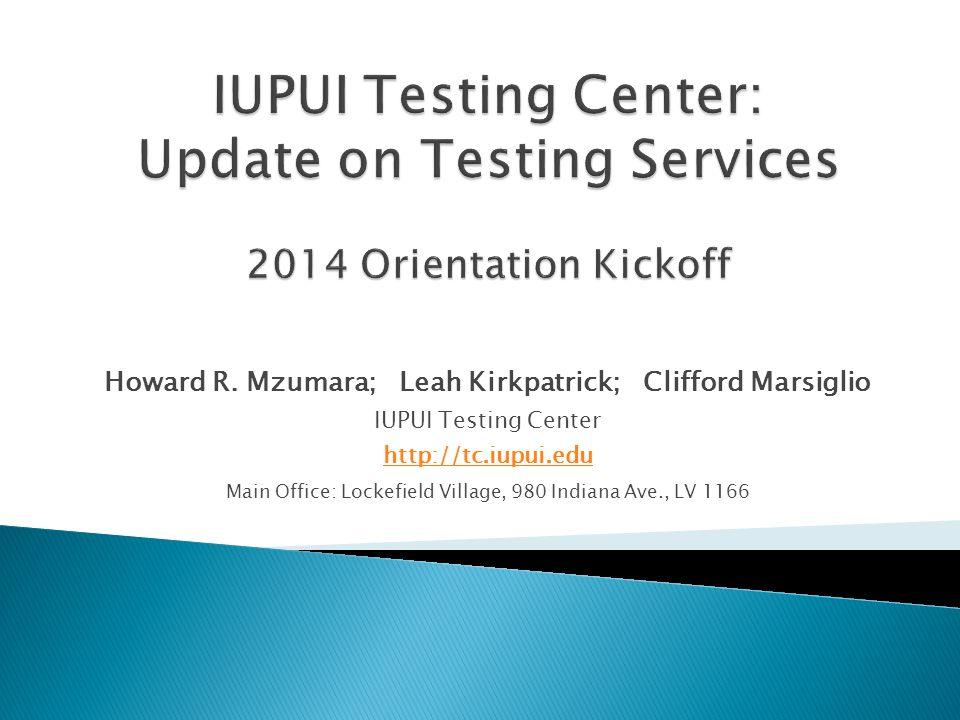 Howard R. Mzumara; Leah Kirkpatrick; Clifford Marsiglio IUPUI Testing Center http://tc.iupui.edu Main Office: Lockefield Village, 980 Indiana Ave., LV