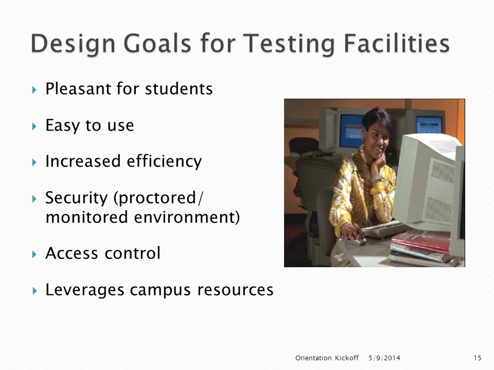  Pleasant for students  Easy to use  Increased efficiency  Security (proctored/ monitored environment)  Access control  Leverages campus resources 5/9/2014Orientation Kickoff15