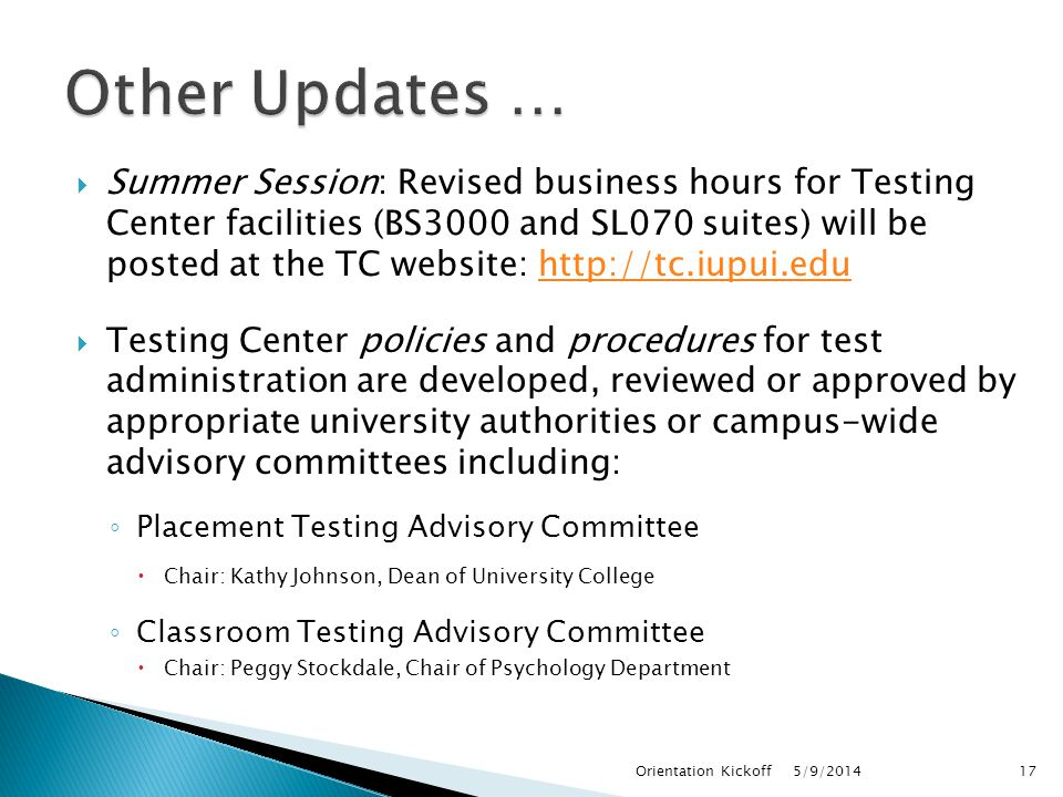  Summer Session: Revised business hours for Testing Center facilities (BS3000 and SL070 suites) will be posted at the TC website: http://tc.iupui.eduhttp://tc.iupui.edu  Testing Center policies and procedures for test administration are developed, reviewed or approved by appropriate university authorities or campus-wide advisory committees including: ◦ Placement Testing Advisory Committee  Chair: Kathy Johnson, Dean of University College ◦ Classroom Testing Advisory Committee  Chair: Peggy Stockdale, Chair of Psychology Department 5/9/2014Orientation Kickoff17