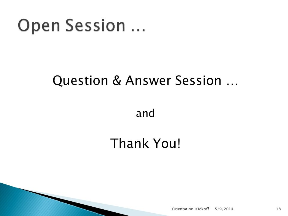 Question & Answer Session … and Thank You! 5/9/2014Orientation Kickoff18