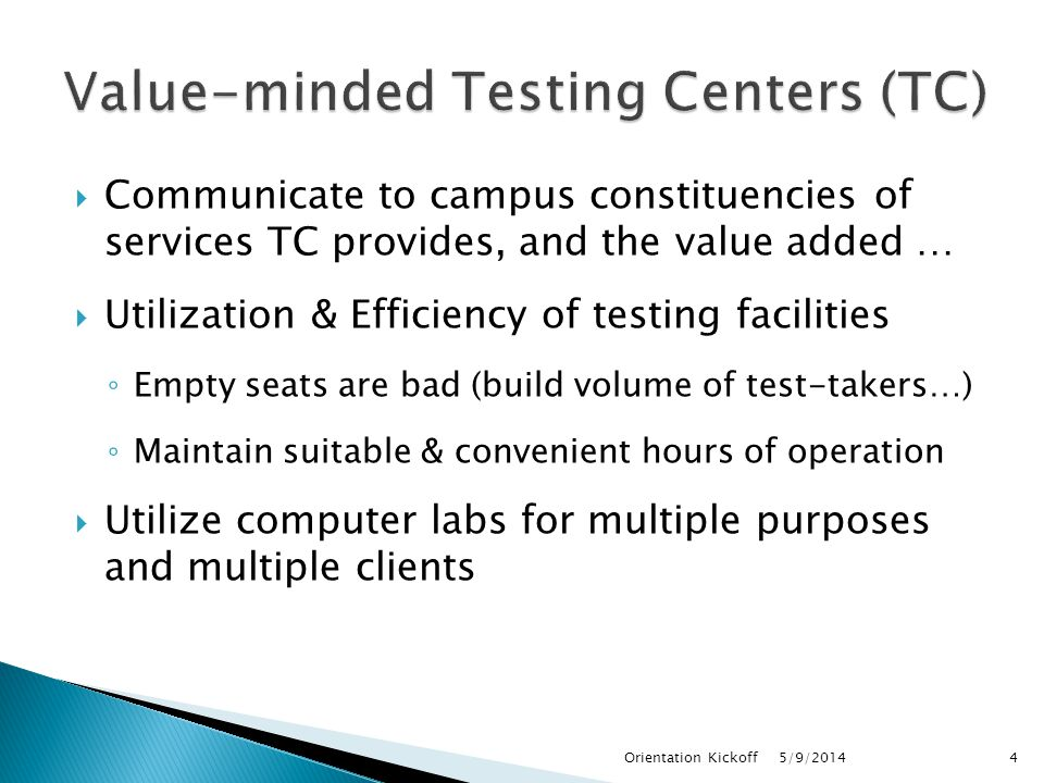  Communicate to campus constituencies of services TC provides, and the value added …  Utilization & Efficiency of testing facilities ◦ Empty seats are bad (build volume of test-takers…) ◦ Maintain suitable & convenient hours of operation  Utilize computer labs for multiple purposes and multiple clients 5/9/2014Orientation Kickoff4