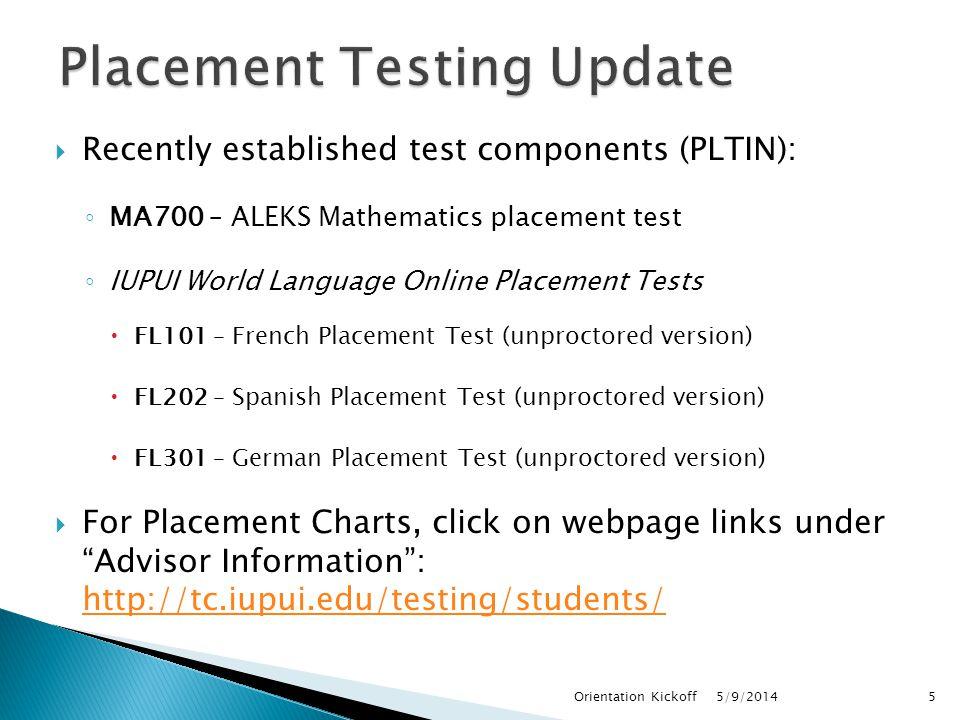  Recently established test components (PLTIN): ◦ MA700 – ALEKS Mathematics placement test ◦ IUPUI World Language Online Placement Tests  FL101 – French Placement Test (unproctored version)  FL202 – Spanish Placement Test (unproctored version)  FL301 – German Placement Test (unproctored version)  For Placement Charts, click on webpage links under Advisor Information : http://tc.iupui.edu/testing/students/ http://tc.iupui.edu/testing/students/ 5/9/2014Orientation Kickoff5