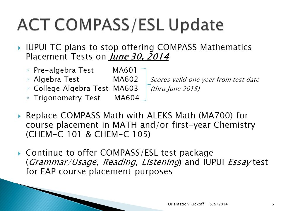  IUPUI TC plans to stop offering COMPASS Mathematics Placement Tests on June 30, 2014 ◦ Pre-algebra Test MA601 ◦ Algebra Test MA602 Scores valid one