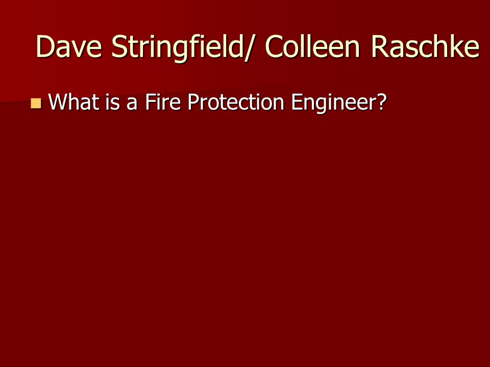 Dave Stringfield/ Colleen Raschke What is a Fire Protection Engineer.