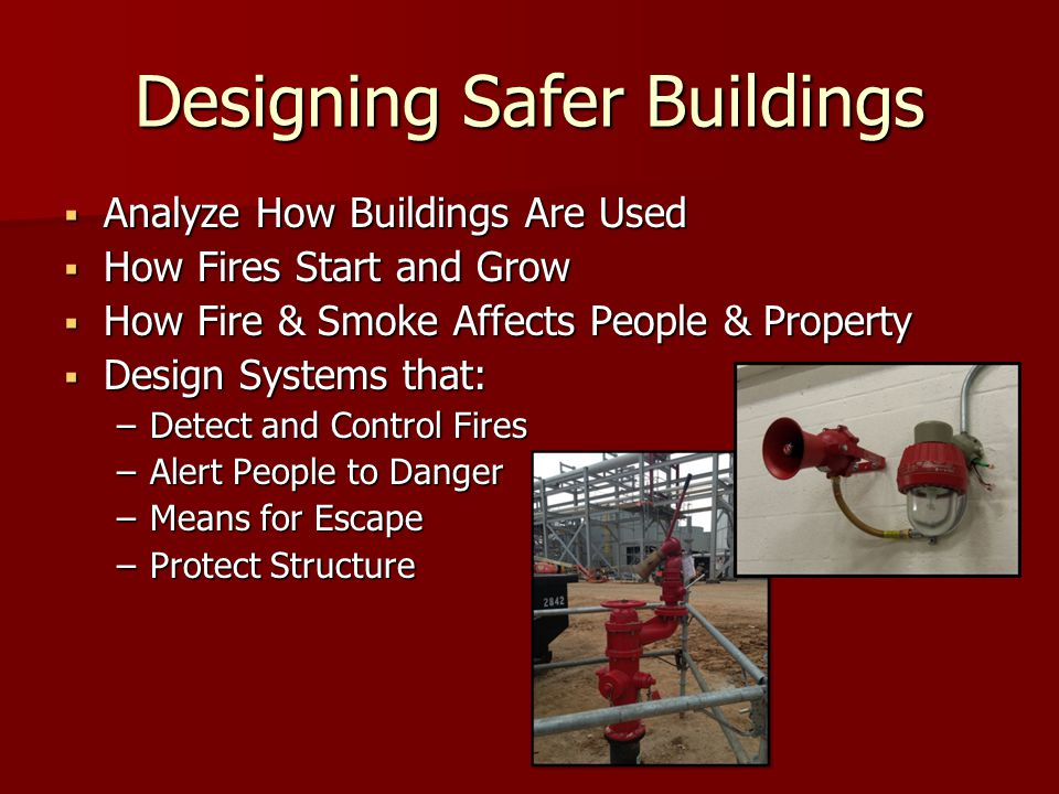 Designing Safer Buildings  Analyze How Buildings Are Used  How Fires Start and Grow  How Fire & Smoke Affects People & Property  Design Systems that: –Detect and Control Fires –Alert People to Danger –Means for Escape –Protect Structure