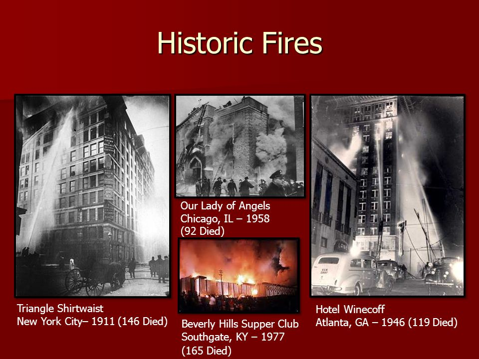 Historic Fires Our Lady of Angels Chicago, IL – 1958 (92 Died) Beverly Hills Supper Club Southgate, KY – 1977 (165 Died) Hotel Winecoff Atlanta, GA – 1946 (119 Died) Triangle Shirtwaist New York City– 1911 (146 Died)