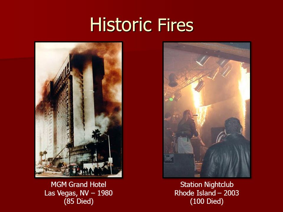 Historic Fires Station Nightclub Rhode Island – 2003 (100 Died) MGM Grand Hotel Las Vegas, NV – 1980 (85 Died)