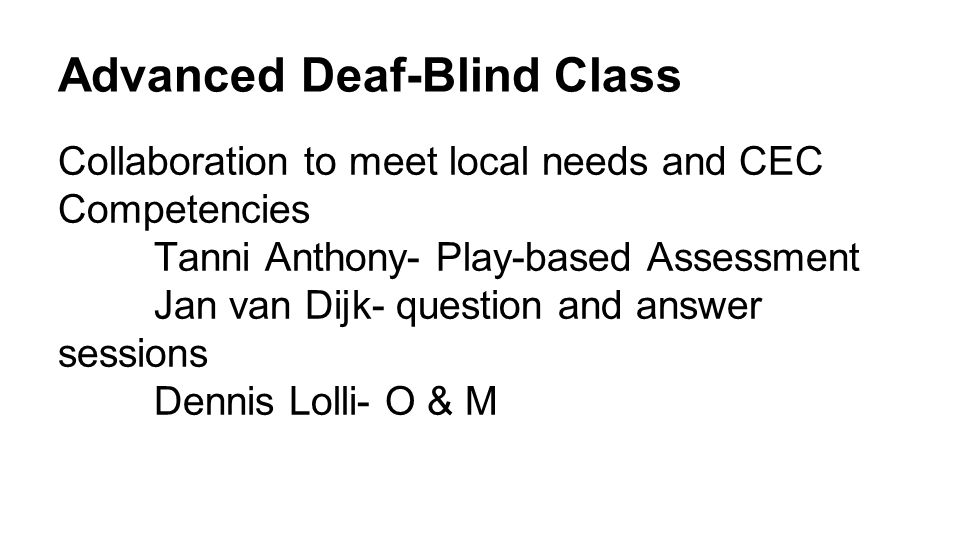 Advanced Deaf-Blind Class Collaboration to meet local needs and CEC Competencies Tanni Anthony- Play-based Assessment Jan van Dijk- question and answer sessions Dennis Lolli- O & M