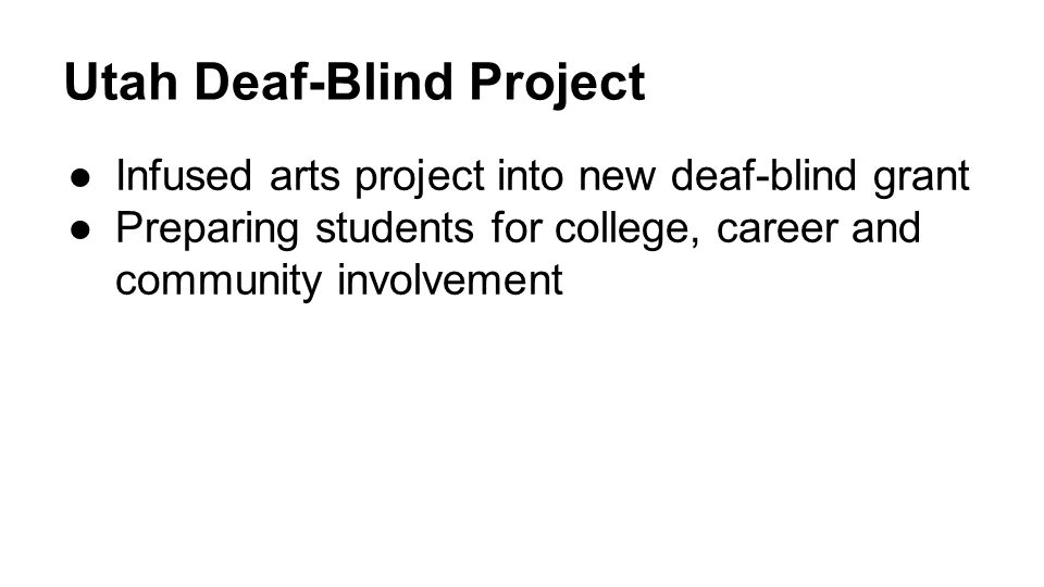 Utah Deaf-Blind Project ●Infused arts project into new deaf-blind grant ●Preparing students for college, career and community involvement