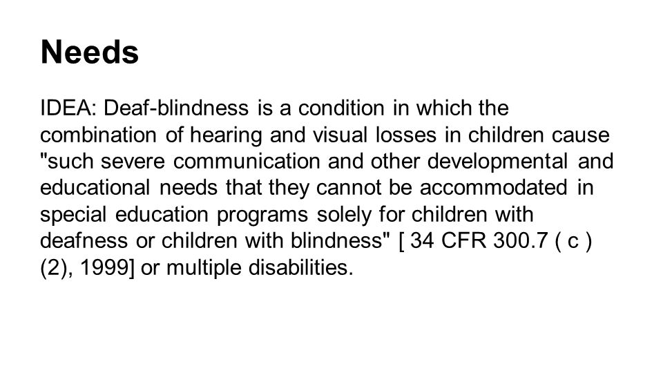 Needs IDEA: Deaf-blindness is a condition in which the combination of hearing and visual losses in children cause such severe communication and other developmental and educational needs that they cannot be accommodated in special education programs solely for children with deafness or children with blindness [ 34 CFR 300.7 ( c ) (2), 1999] or multiple disabilities.