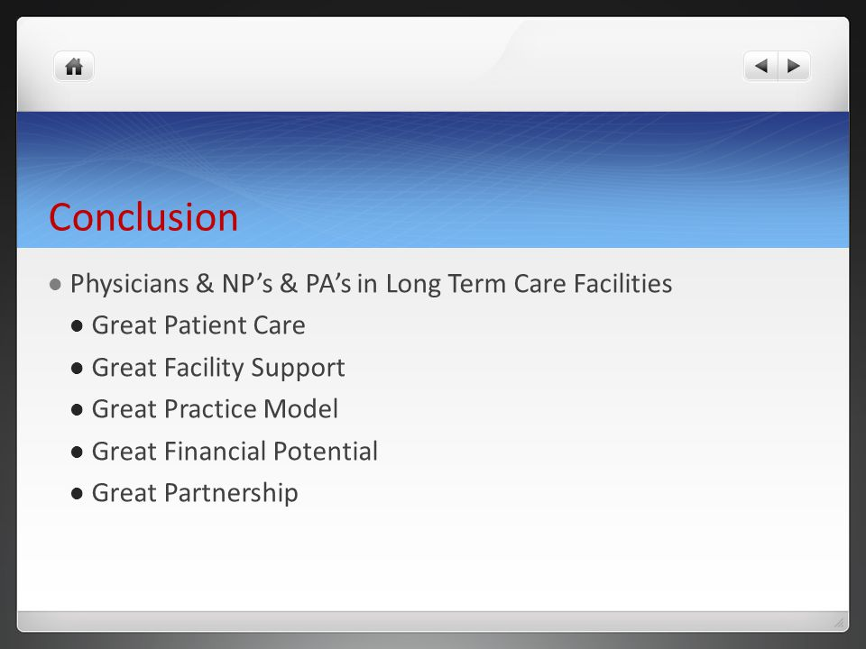 Conclusion Physicians & NP's & PA's in Long Term Care Facilities Great Patient Care Great Facility Support Great Practice Model Great Financial Potential Great Partnership