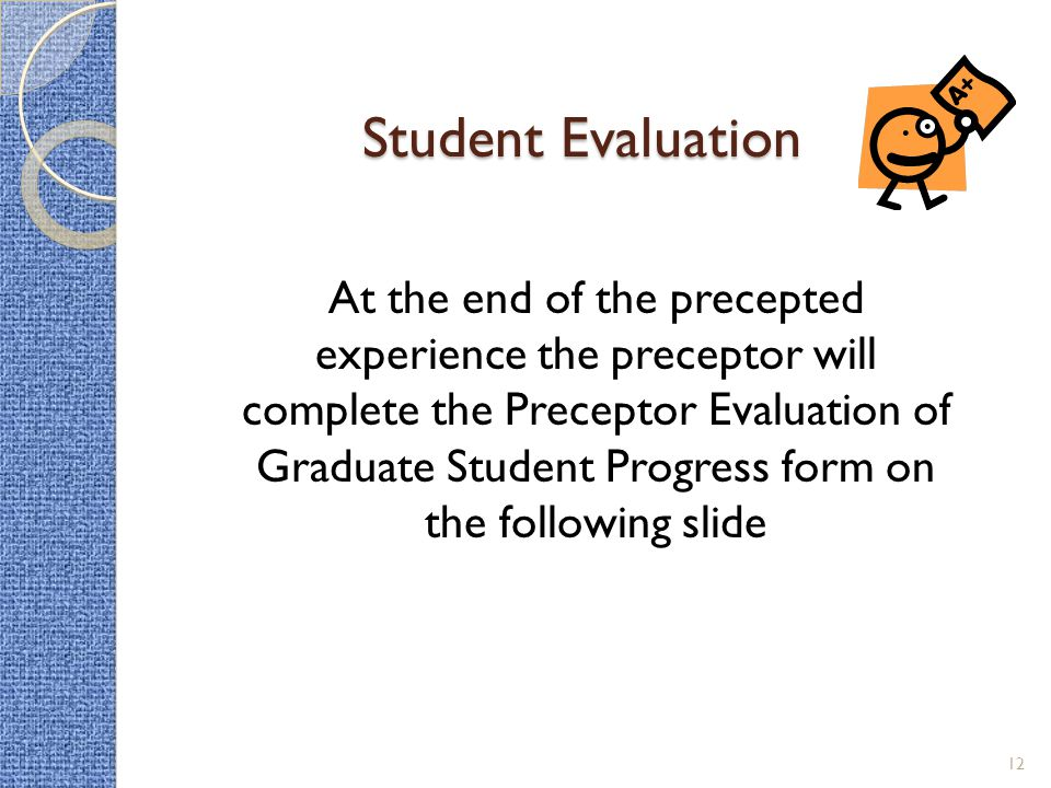 Student Evaluation At the end of the precepted experience the preceptor will complete the Preceptor Evaluation of Graduate Student Progress form on the following slide 12
