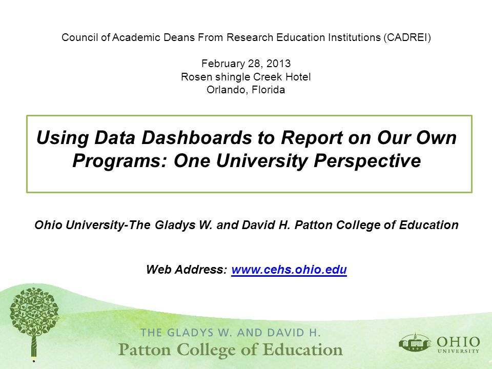 Council of Academic Deans From Research Education Institutions (CADREI) February 28, 2013 Rosen shingle Creek Hotel Orlando, Florida Using Data Dashboards to Report on Our Own Programs: One University Perspective Ohio University-The Gladys W.