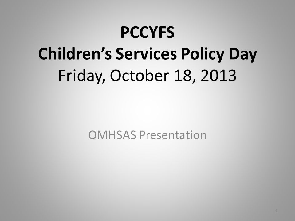 PCCYFS Children's Services Policy Day Friday, October 18, 2013 OMHSAS Presentation 1