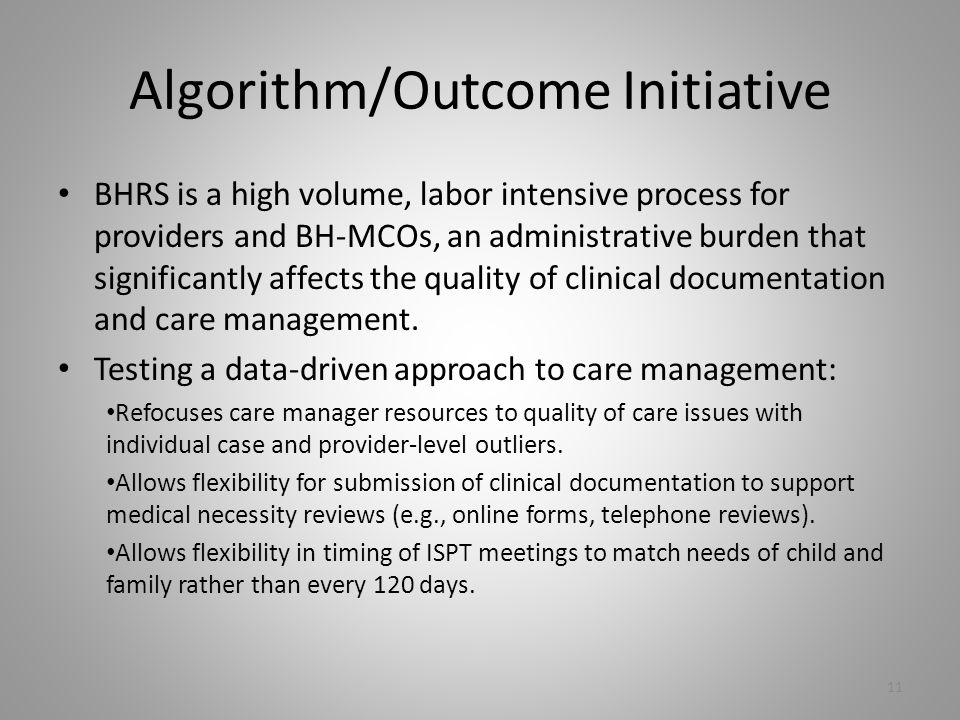 Algorithm/Outcome Initiative BHRS is a high volume, labor intensive process for providers and BH-MCOs, an administrative burden that significantly affects the quality of clinical documentation and care management.