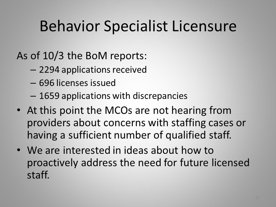 Behavior Specialist Licensure As of 10/3 the BoM reports: – 2294 applications received – 696 licenses issued – 1659 applications with discrepancies At this point the MCOs are not hearing from providers about concerns with staffing cases or having a sufficient number of qualified staff.