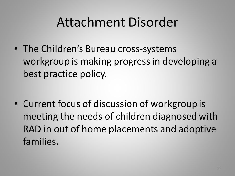 Attachment Disorder The Children's Bureau cross-systems workgroup is making progress in developing a best practice policy.