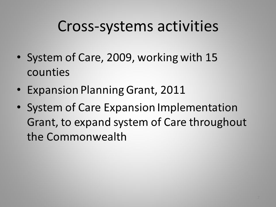 Cross-systems activities System of Care, 2009, working with 15 counties Expansion Planning Grant, 2011 System of Care Expansion Implementation Grant, to expand system of Care throughout the Commonwealth 7
