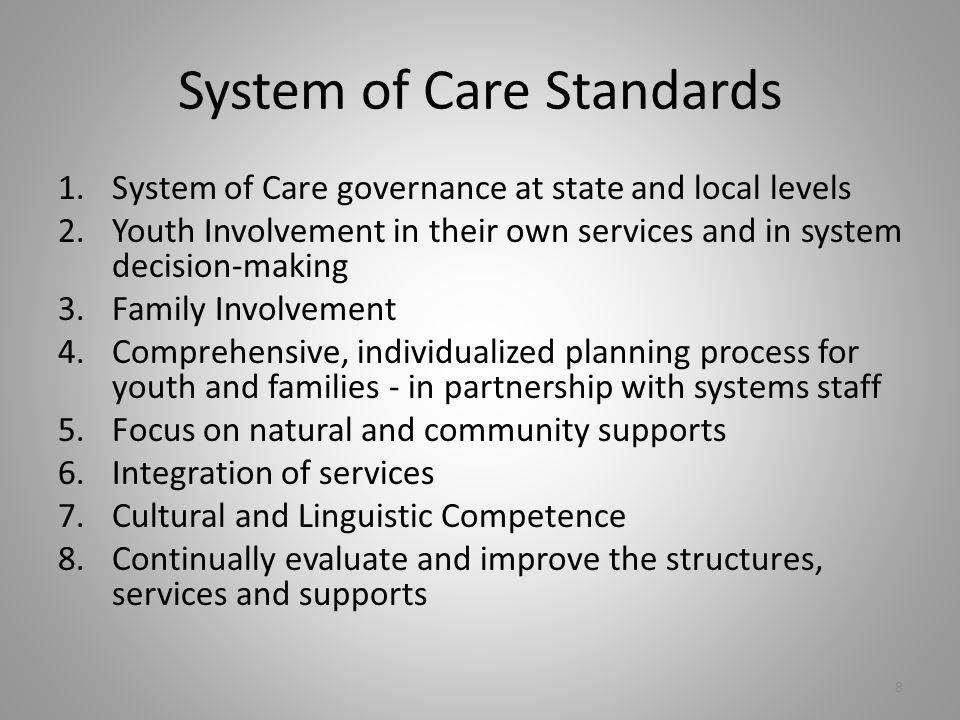 System of Care Standards 1.System of Care governance at state and local levels 2.Youth Involvement in their own services and in system decision-making 3.Family Involvement 4.Comprehensive, individualized planning process for youth and families - in partnership with systems staff 5.Focus on natural and community supports 6.Integration of services 7.Cultural and Linguistic Competence 8.Continually evaluate and improve the structures, services and supports 8