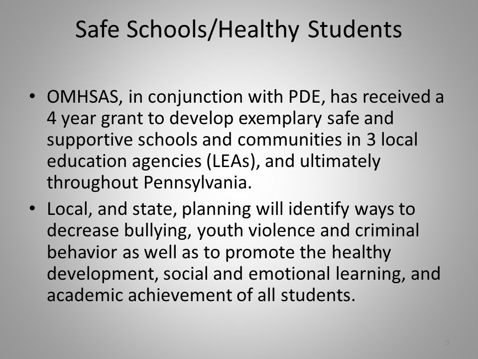 Safe Schools/Healthy Students OMHSAS, in conjunction with PDE, has received a 4 year grant to develop exemplary safe and supportive schools and communities in 3 local education agencies (LEAs), and ultimately throughout Pennsylvania.