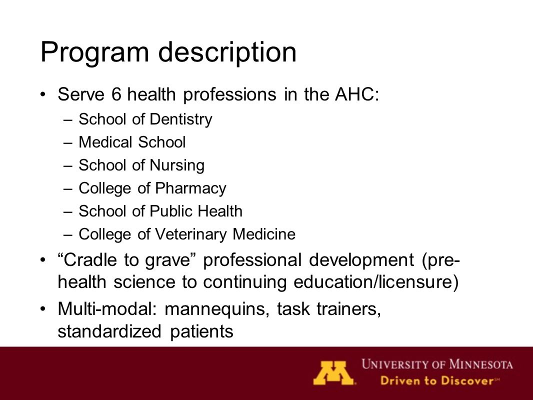 Program description Serve 6 health professions in the AHC: –School of Dentistry –Medical School –School of Nursing –College of Pharmacy –School of Public Health –College of Veterinary Medicine Cradle to grave professional development (pre- health science to continuing education/licensure) Multi-modal: mannequins, task trainers, standardized patients
