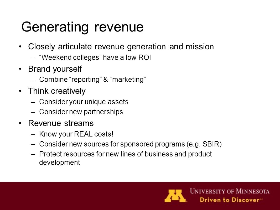 Generating revenue Closely articulate revenue generation and mission – Weekend colleges have a low ROI Brand yourself –Combine reporting & marketing Think creatively –Consider your unique assets –Consider new partnerships Revenue streams –Know your REAL costs.