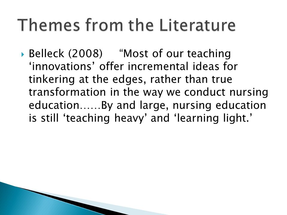 " Belleck (2008) ""Most of our teaching 'innovations' offer incremental ideas for tinkering at the edges, rather than true transformation in the way we"