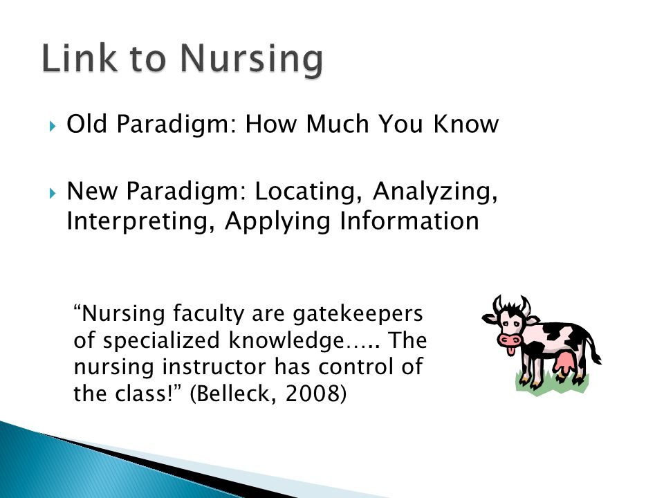 " Old Paradigm: How Much You Know  New Paradigm: Locating, Analyzing, Interpreting, Applying Information ""Nursing faculty are gatekeepers of speciali"