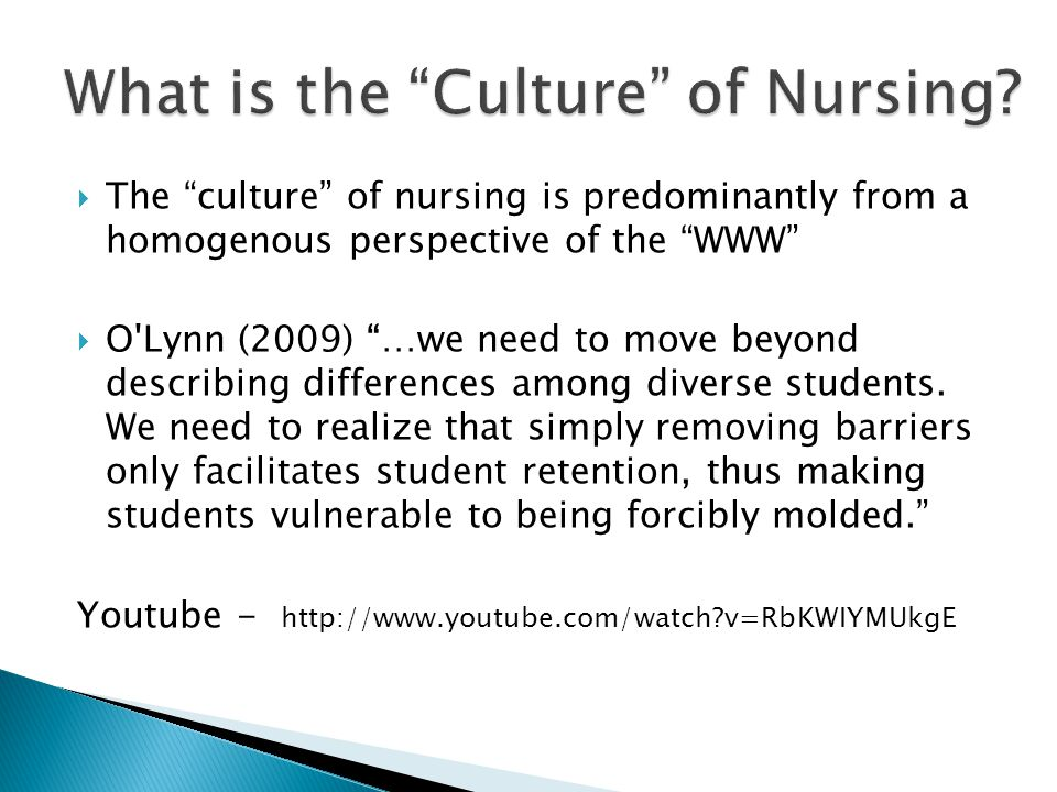 " The ""culture"" of nursing is predominantly from a homogenous perspective of the ""WWW""  O'Lynn (2009) ""…we need to move beyond describing differences"