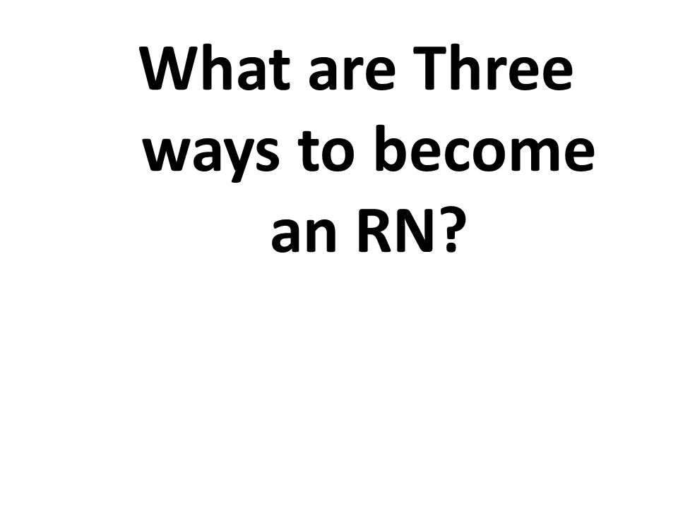 What are Three ways to become an RN?