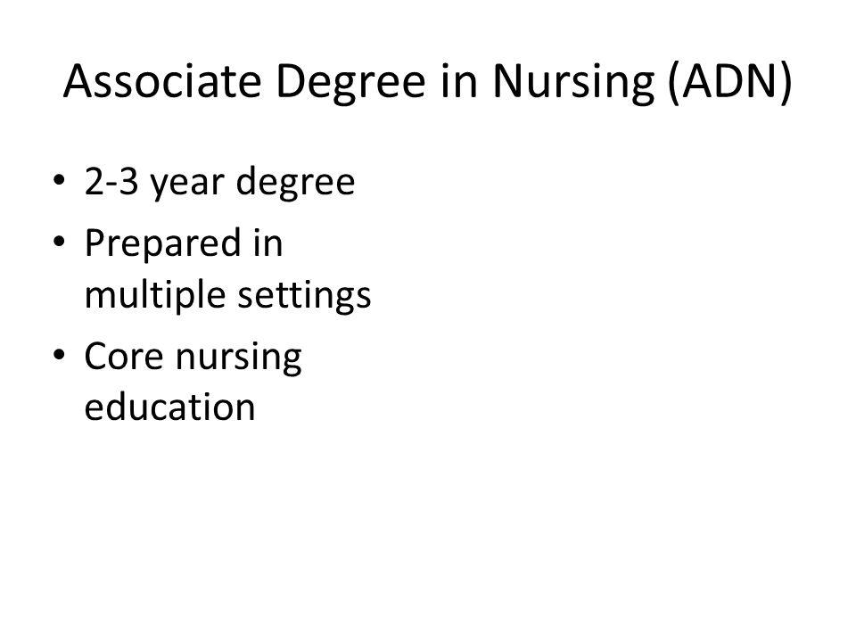 Associate Degree in Nursing (ADN) 2-3 year degree Prepared in multiple settings Core nursing education